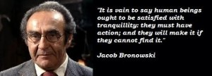 A quote from Dr Jacob Bronowski.